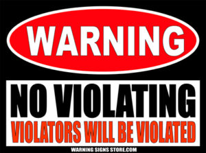 NO VIOLATING WILL BE VIOLATED SIGN