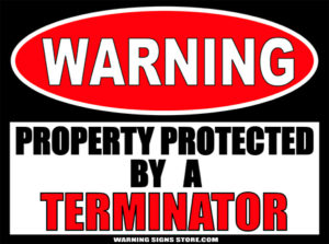 TERMINATOR PROPERTY PROTECTED BY WARNING SIGN